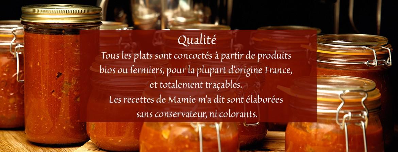 Tous les plats sont concoctés à partir de produits bio ou fermier, pour la plupart d'origine France, et totalement traçables. Les recettes de Mamie m'a dit sont élaborées sans conservateur, ni colorants.